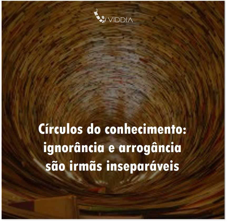 Os círculos do conhecimento: arrogância e ignorância são irmãs inseparáveis!